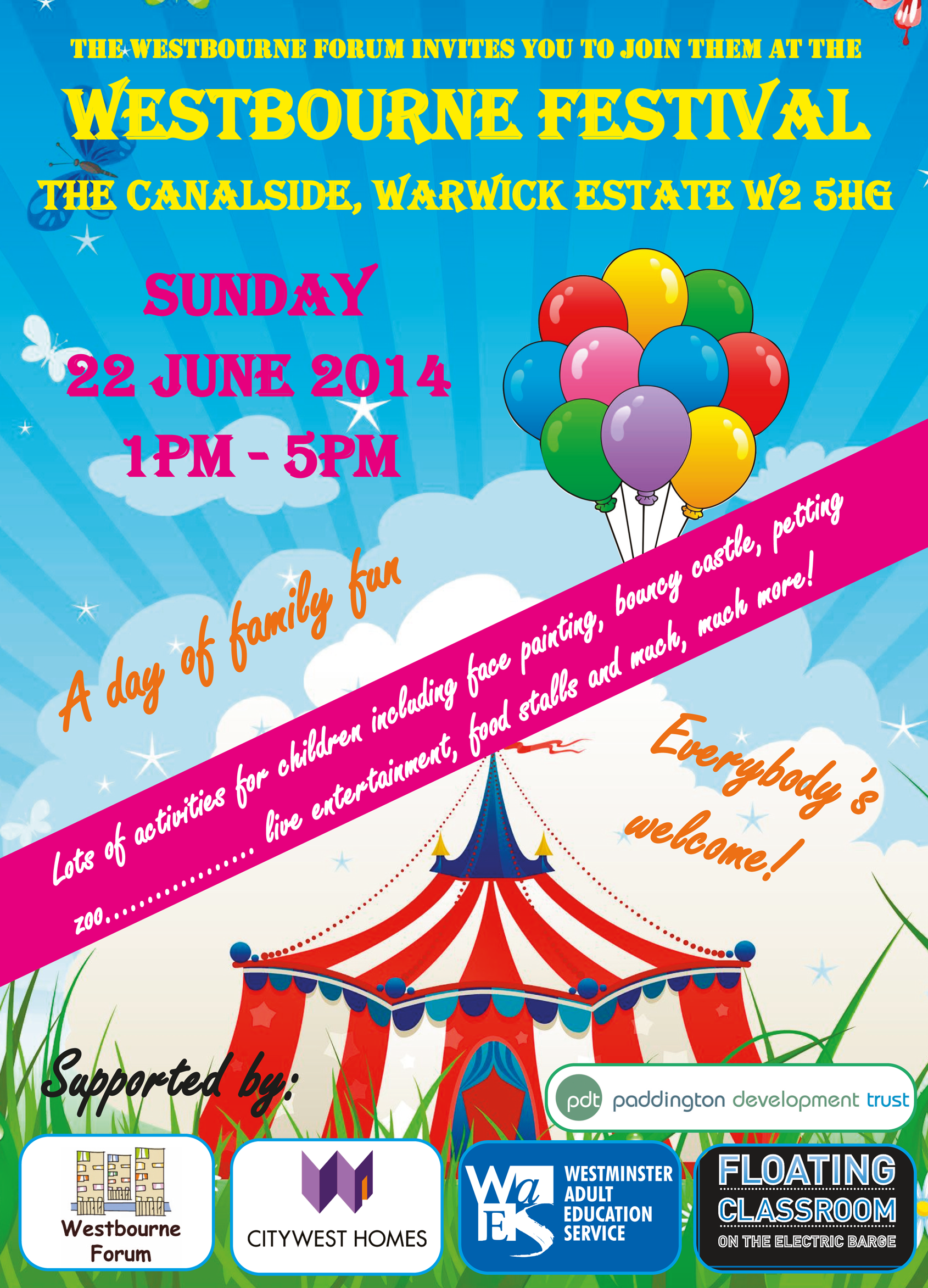 Westbourne Festival Circus Poster. The Westbourne Forum invites you to join them at the Westbourne Festival. This year it is The Canalside, Warwick Estate W2 5HG on Sunday 22 June 2014 - 1pm to 5 pm. A day of family fun - Lot's of activities for children including face painting, bouncy castle, petting zoo........ Live entertainment, food stalls and much, much more! Everybody's Welcome!