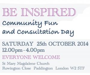 St Mary Magdelene Church Heritage and Arts Centre. Be Inspired community fun and consultation day Saturday 25th October 2014 at St Mary Magdelene Church, Rowington Close, Paddington, London W2 5TF