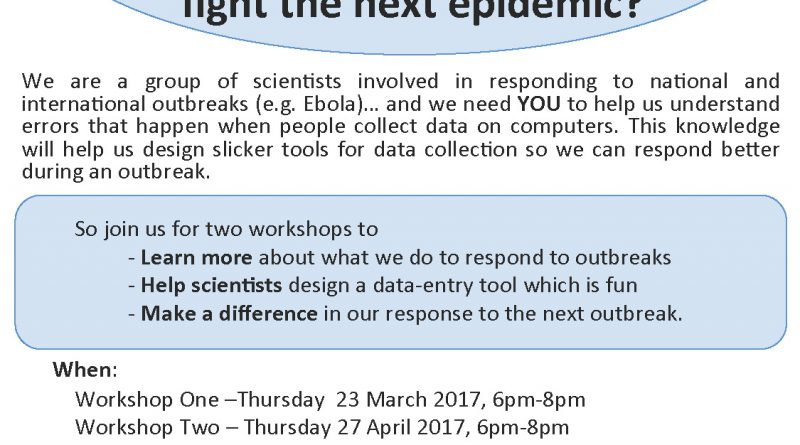 Remember Ebola? Pandemic Flu? Etc… We are a group of scientists involved in responding to national and international outbreaks (e.g. Ebola)… and we need YOU to help us understand errors that happen when people collect data on computers. This knowledge will help us design slicker tools for data collection so we can respond better during an outbreak. So join us for two workshops to - Learn more about what we do to respond to outbreaks - Help scientists design a data-entry tool which is fun - Make a difference in our response to the next outbreak. When: Workshop One –Thursday 23 March 2017, 6pm-8pm Workshop Two – Thursday 27 April 2017, 6pm-8pm Where: Imperial College, St Mary's Campus, Norfolk Place, Paddington, W2 1PG Light refreshments provided. Travel expenses within London Zone 5 will be reimbursed as well as your time in accordance with our Rewards, Payment & Recognition Guidance. Interested and free on both dates? For further detail and to register, contact: Dr. Anne Cori : a.cori@imperial.ac.uk : 020 7594 3229 Medical Research Council : Public Health England : Imperial College London