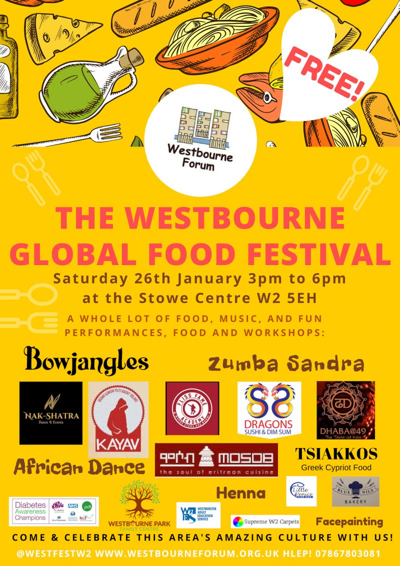 The Westbourne Global Food Festival  • Westbourne Forum •  Saturday 26th January 3pm to 6pm at the Stowe Centre W2 SEH   • Free •   A WHOLE LOT OF FOOD, MUSIC, AND FUN PERFORMANCES, FOOD AND WORKSHOPS: Bowjangles • Zumba Sandra • Nak-Shatra Dance & Events • Fliss Fame Academy • Henna • Facepainting • 88 Dragons Sushi & Dim Sum • Dhaba@49 The Taste of India • African Dance • Mosob The Soul of Eritrean Cuisine • Tsiakkos Greek Cypriot Food • Little Venice Fish Bar • Blue Nile Bakery  COME & CELEBRATE THIS AREA'S AMAZING CULTURE WITH US!  @westfestw2 www.westbourneforum.org.uk Help! 07867 803 081