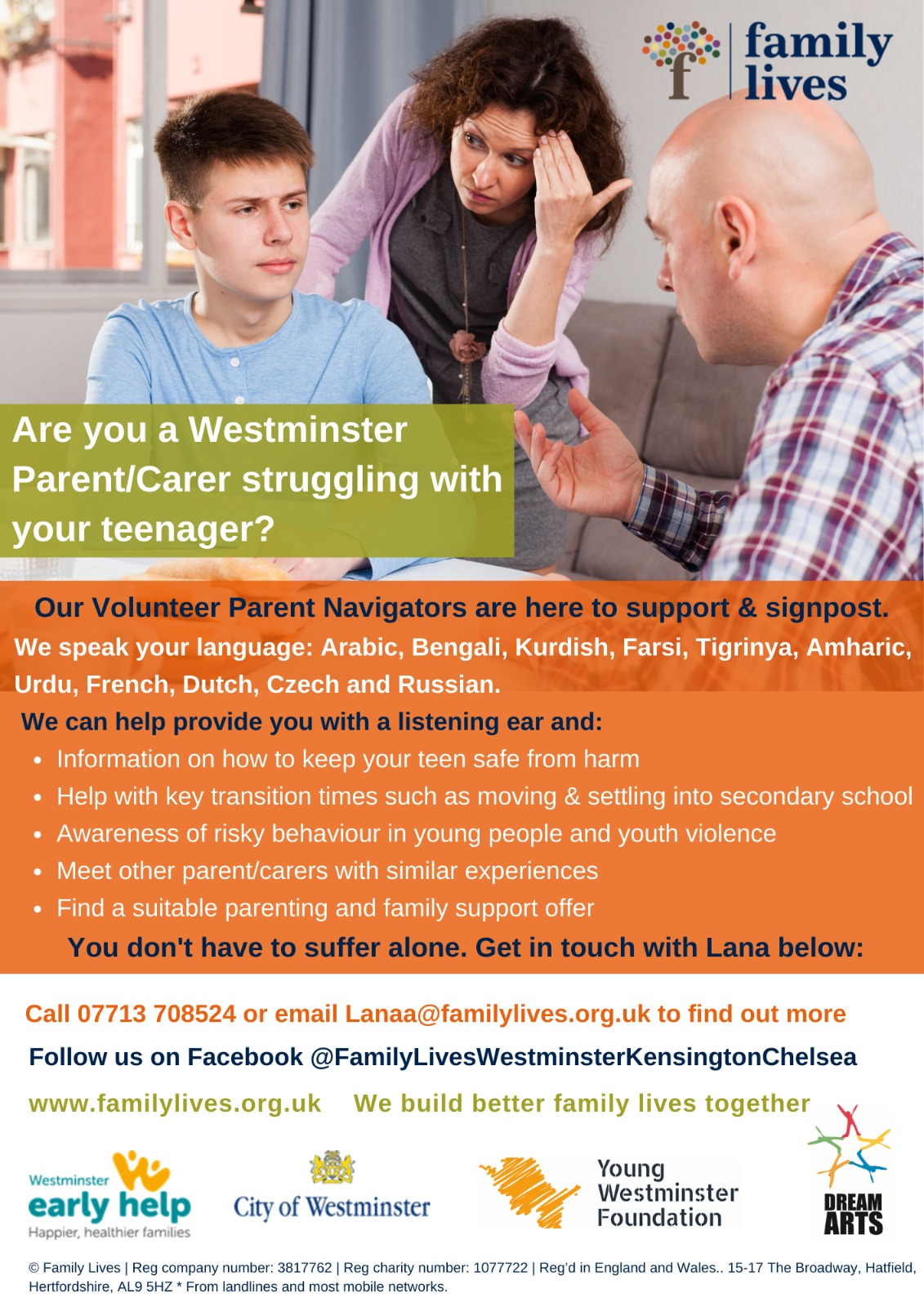 family lives  Are you a Westminster Parent/Carer struggling with your teenager?  Our Volunteer Parent Navigators are here to support & signpost.  We speak your language: Arabic, Bengali, Kurdish, Farsi, Tigrinya, Amharic, Urdu, French, Dutch, Czech and Russian.   We can help provide you with a listening ear and:  Information on how to keep your teen sale from harm Help with key transition times such as moving & settling into secondary school Awareness of risky behaviour in young people and youth violence Meet other parent/carers with similar experiences Find a suitable parenting and family support offer  You don't have to suffer alone. Get in touch with Lana below:  Call 07713 708 524 or email Lanaa@familylives.org.uk to find out more  Follow us on Facebook @FamilyLivesWestminsterKensingtonChelsea  www.familylives.org.uk - We build better family lives together