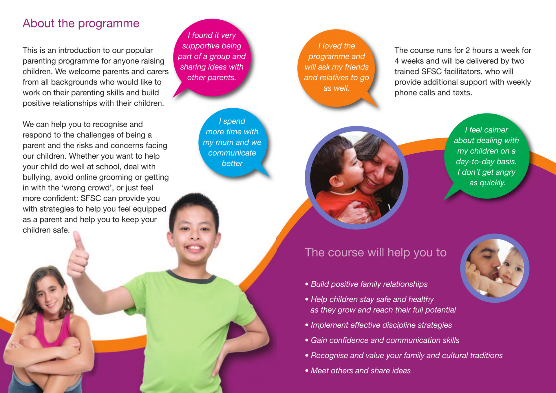 About the programme This is an introduction to our popular parenting programme for anyone raising children. We welcome parents and carers from all backgrounds who would like to work on their parenting skills and build positive relationships with their children. We can help you to recognise and respond to the challenges of being a parent and the risks and concerns facing our children. Whether you want to help your child do well at school, deal with bullying, avoid online grooming or getting in with the 'wrong crowd', or just feel more confident: SFSC can provide you with strategies to help you feel equipped as a parent and help you to keep your children safe.  The course runs for 2 hours a week for 4 weeks and will be delivered by two trained SFSC facilitators, who will provide additional support with weekly phone calls and texts.  The course will help you to • Build positive family relationships • Help children stay safe and healthy as they grow and reach their full potential • Implement effective discipline strategies • Gain confidence and communication skills • Recognise and value your family and cultural traditions • Meet others and share ideas  A free inclusive course to help parents and carers raise happy confident children. For all ages from babies to teens.  Strengthening families - strengthening communities  Programme details Location/online platform link: 		Zoom (please sign up with Jade to receive your Zoom link) Date:								Wednesday 3rd February 2021- 4 weeks Time:								10.00am-12.00pm (2 hours) Contact:							Jade Briant  07841903289  jade@racefound.org.uk Facilities (if in person delivery) Four Session Introductory Course