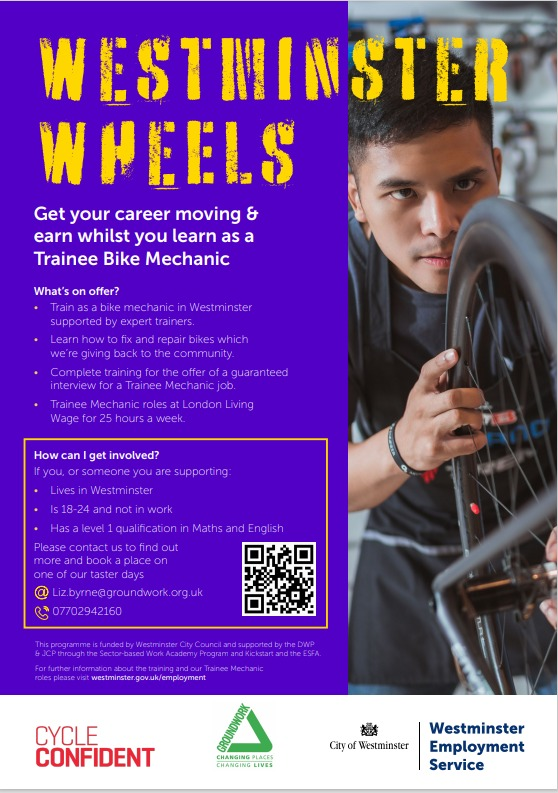 Get your career moving and earn whilst you learn as a trainee bike mechanic …  What's on offer Train as a bike mechanic in Westminster supported by expert trainers Learn how to fix and repair bikes to be given back to the community  Complete training for the offer of a guaranteed interview for a trainee mechanic job   Trainee mechanic roles at a London living wage for 25 hours a week  How can I get involved The project will provide accredited  training to young people aged  18 – 24 that live in Westminster leading into a six-month job with Westminster Wheels, paid at the London Living Wage, under the supervision of a very experienced mechanic. During the six months, young people  will be offered support to find a long-term career in the cycle industry. This will include working with local bike businesses supporting our project that desperately need more mechanics and people to work in the industry.  Taster days will be an opportunity  to find out if this field of work is for you.  If you are interested in attending the Taster Days please contact Liz to find out more and book a place!