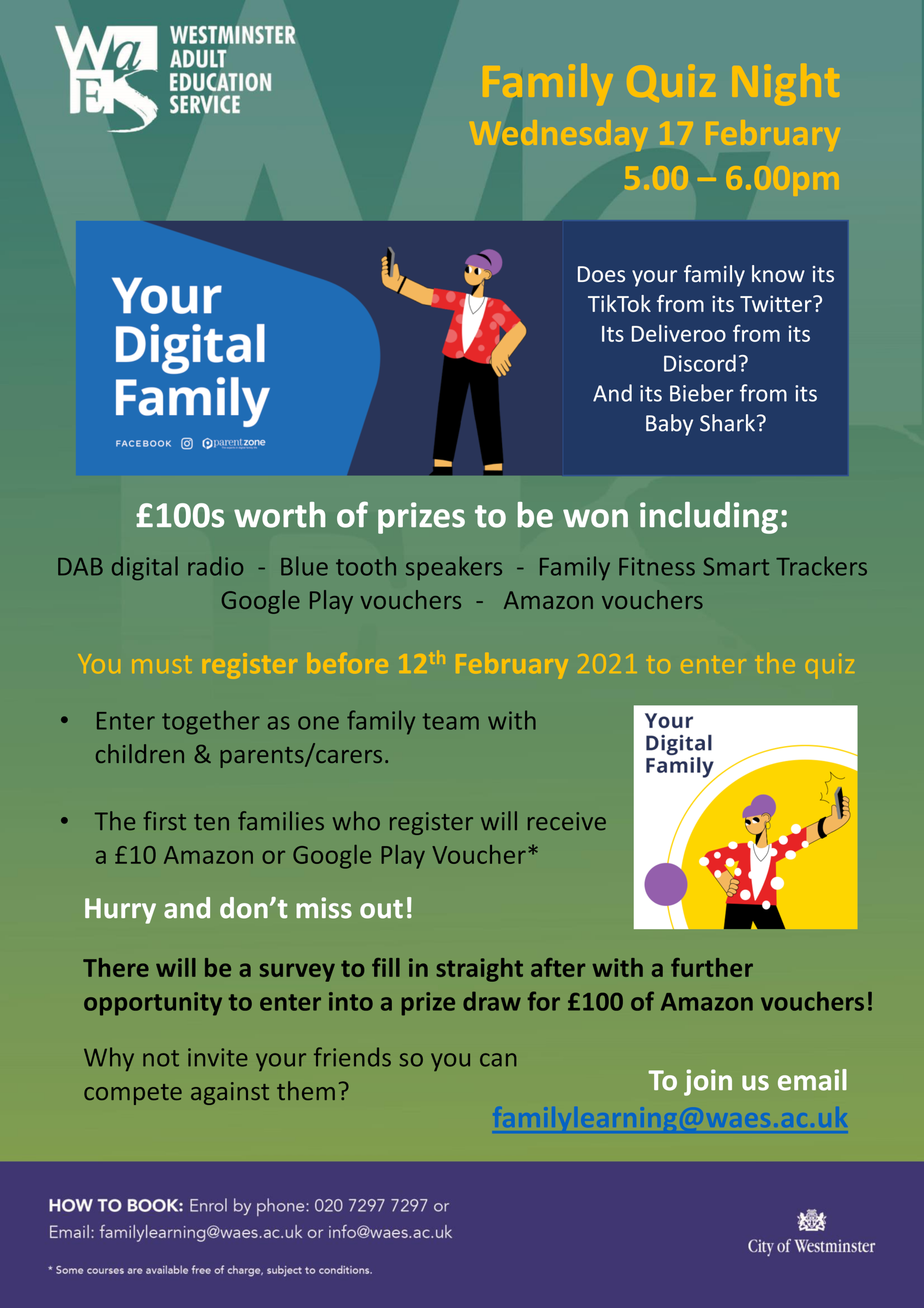 WAES & City Of Westminster Family Quiz Night Wednesday 17 February 5.00 - 6.00 pm Does your family know its TikTok from its Twitter? Its Deliveroo from its Discord? And its Bieber from its Baby Shark? £100s worth of prizes to be won including: DAB digital radio Blue tooth speakers Family Fitness Smart Trackers Google Play vouchers Amazon vouchers You must register before 12th February 2021 to enter the quiz • Enter together as one family team with children & parents/carers. • The first ten families who register will receive a £10 Amazon or Google Play Voucher* Hurry and don't miss out! There will be a survey to fill in straight after with a further opportunity to enter into a prize draw for £100 of Amazon vouchers! Why not invite your friends so you can compete against them? To join us email familylearning@waes.ac.uk How to book: Enrol by phone: 020 7297 7297 or Email: familylearning@waes.ac.uk or info@waes.ac.uk