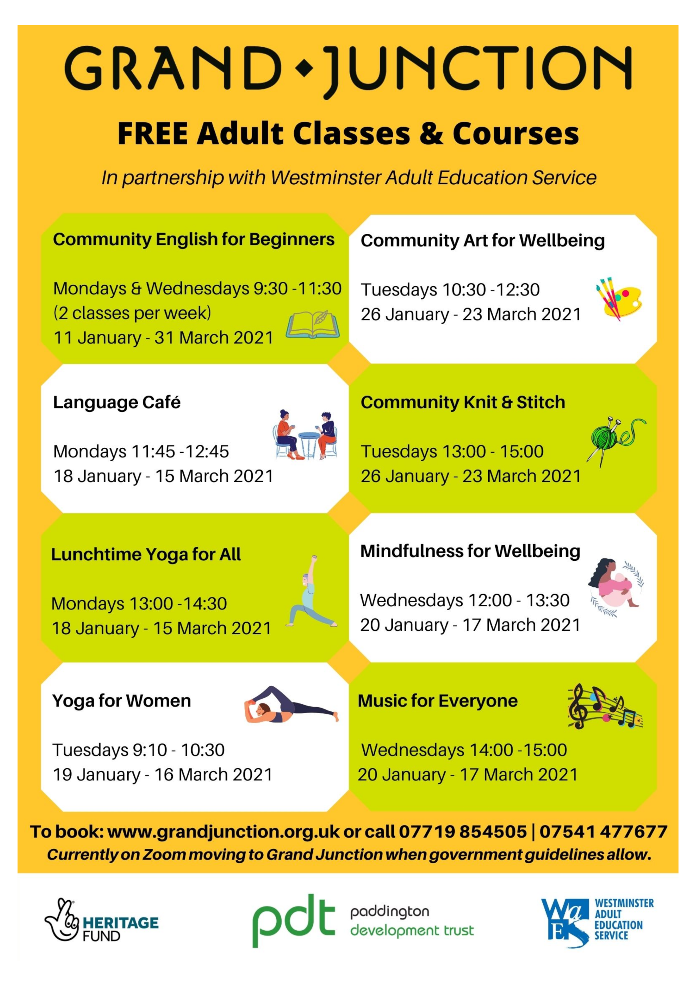 FREE Adult Classes & Courses  In partnership with Westminster Adult Education Service  Community English for Beginners Mondays & Wednesdays 9:30 - 11:30  ( 2 class per week ) 11 January - 31 March 2021  Language Café Mondays 11:45 - 12:45  18 January - 15 March 2021  Lunchtime Yoga for All Mondays 13:00 - 14:30 18th January - 15 March 2021  Yoga for Women Tuesdays 9:10 - 10:30 19 January - 16 March 2021  Community Art for Wellbeing Tuesday 10:30 - 12:30 19 January - 16 March 2021  Community Knit & Stitch Tuesdays 13:00 - 15:00 19 January - 16 March 2021  Mindfulness for Wellbeing Wednesdays 12:00 - 13:30 20 January - 17 March 2021  Music for Everyone Wednesdays 14:00 - 15:00 13 January - 10 March 2021  Full details: www.grandjunction.org.uk  Or call 07719 854505 or 07541 477077  All classes are in-person & online ST MARY MAGDALENE CHURCH ROWINGTON CLOSE LONDON W2 5TF