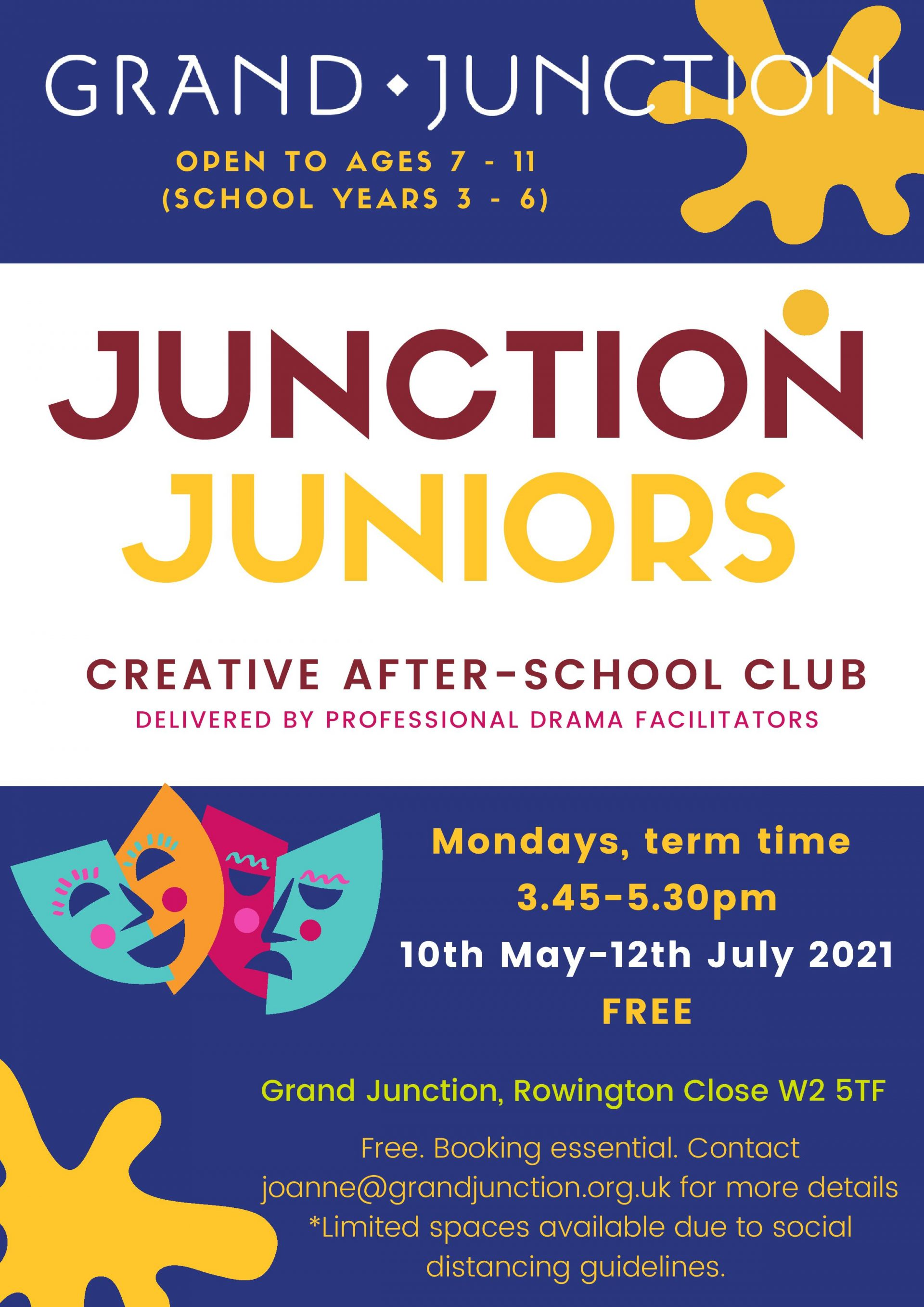JUNCTION JUNIORS Mondays, term time 3.45 - 5.30 pm 10th May - 12th July 2021 FREE OPEN TO AGES 7 - 11 (SCHOOL YEARS 3 - 6) Free. Booking essential. Contactjoanne@grandjunctionorg.uk for more details *Limited spaces available due to social distancing guidelines. CREATIVE AFTER-SCHOOL CLUB DELIVERED BY PROFESSIONAL DRAMA FACILITATORS Grand Junction, Rowington Close W2 5TF