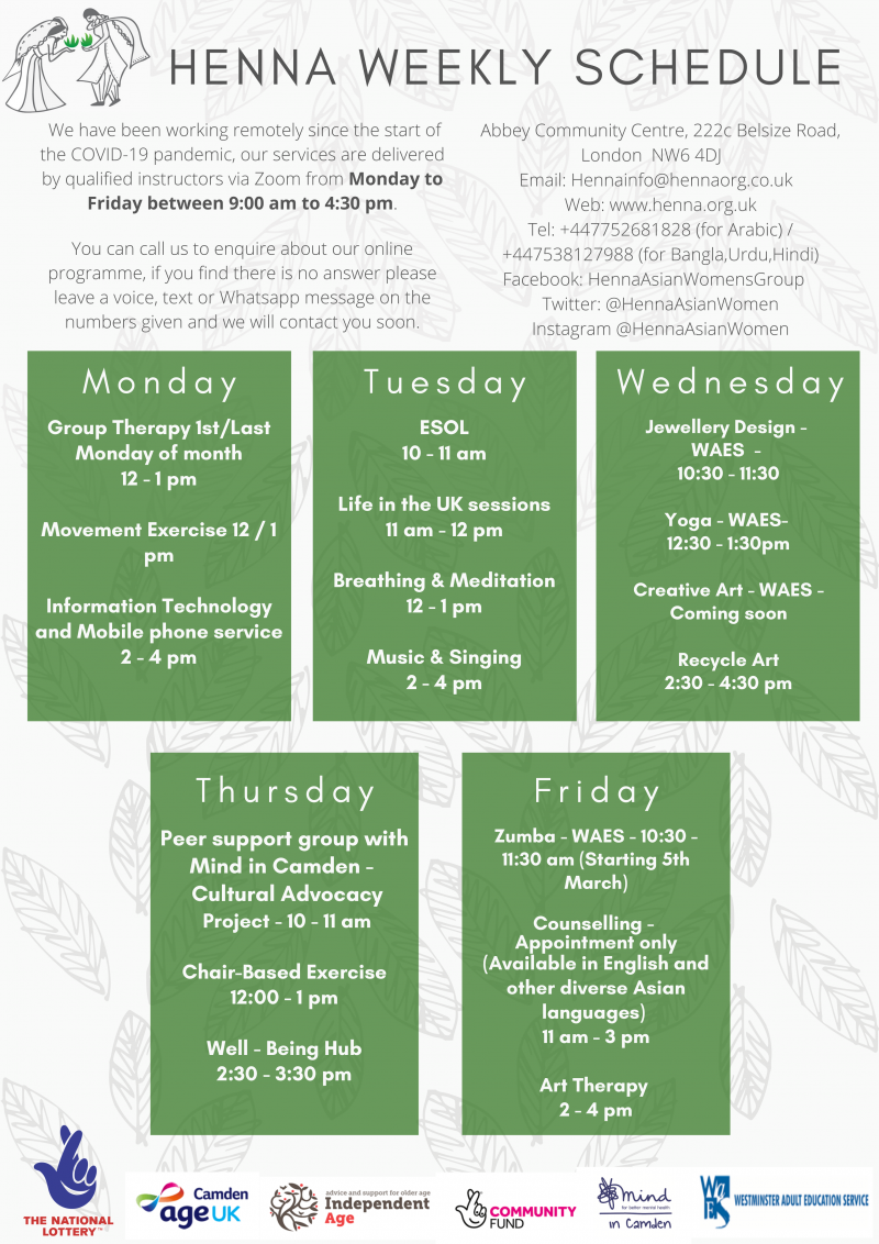 HENNA WEEKLY SCHEDULE  We have been working remotely since the start of the COVID-19 pandemic, our services are delivered by qualified instructors via Zoom from Monday to Friday between 9:00 am to 4:30 pm.  You can call us to enquire about our online programme, if you find there is no answer please leave a voice, text or Whatsapp message on the numbers given and we will contact you soon.  Abbey Community Centre, 222c Belsize Road, London NW6 4DJ Email: Hennainfo@hennaorg.co.uk Web: www.henna.org.uk Tel: +44 7752 681 828 ( for Arabic ) / +44 7538 127 988 ( for Bangla, Urdu, Hindi ) Facebook: HennaAsianWomensGroup Twitter: @HennaAsianWomen Instagram @HennaAsianWomen  M o n d a y Group Therapy 1st/Last Monday of month 12 - 1 pm Movement Exercise 12 / 1 pm Information Technology and Mobile phone service 2 - 4 pm  T u e s d a y ESOL 10 - 11 am Life in the UK sessions 11 am - 12 pm Breathing & Meditation 12 - 1 pm Music & Singing 2 - 4 pm  W e d n e s d a y Jewellery Design - WAES 10:30 - 11:30 Yoga - WAES 12:30 - 1:30pm Creative Art - WAES Coming soon Recycle Art 2:30 - 4:30 pm  T h u r s d a y Peer support group with Mind in Camden - Cultural Advocacy Project 10 - 11 am Chair-Based Exercise 12:00 - 1 pm Well - Being Hub 2:30 - 3:30 pm  F r i d a y Zumba - WAES 10:30 - 11:30 am ( Starting 5th March ) Counselling - Appointment only ( Available in English and other diverse Asian languages ) 11 am - 3 pm Art Therapy 2 - 4 pm