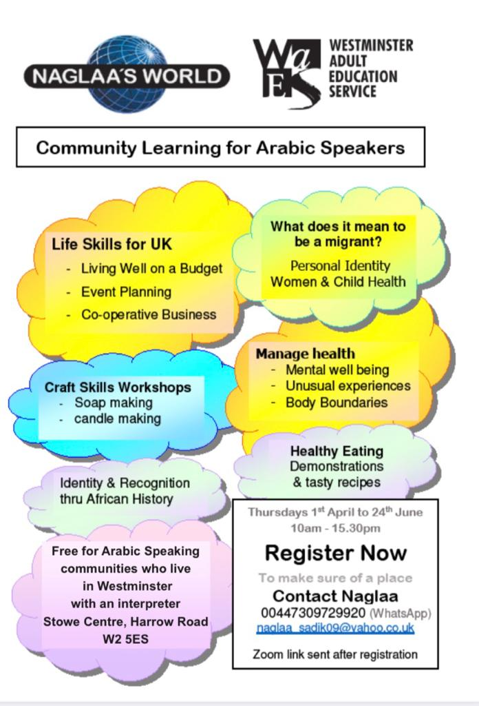Naglaa's World Community Learning for Arabic Speakers  Life Skills for UK - Living Well on a Budget - Event Planning - Co-operative Business  Craft Skills Workshop - Soap making - Candle Making  What does it mean to be a migrant? - Personal Identity - Women & Child Health  Manage health - Mental well-being - Unusual experiences - Body Boundaries  Healthy Eating - Demonstrations & Tasty recipes  Identity & Recognition through African History  Free for Arabic speaking communities who live in Westminster with an interpreter Stowe Centre, Harrow Road W2 5ES  Thursdays 1st April to 24th June 2021 10 am - 15:30 pm Register Now  To make sure of a place Contact Naglaa 07309 729 920 ( WhatsApp ) naglaa_sadik09@yahoo.co.uk  Zoom link sent after registration
