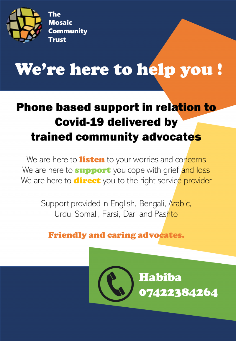 We're here to help you ! Phone based support in relation to Covid 19 delivered by trained community advocates We are here to listen to your worries and concerns We are here to support you cope with grief and loss We are here to direct you to the right service provider Support provided in English, Bengali, Arabic, Urdu, Somali, Farsi, Dari and Pashto Friendly and caring advocates. The Mosaic Community Trust Habiba: 07422 384 264