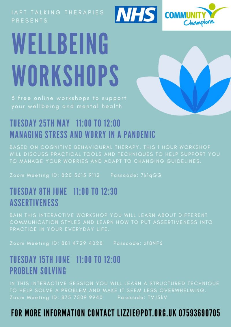 IAPT TALKING THERAPIES PRESENTS WELLBEING WORKSHOPS 3 free online workshops to support your wellbeing and mental health TUESDAY 25TH MAY 11:00 TO 12:00 MANAGING STRESS AND WORRY IN A PANDEMIC Based on cognitive behavioural therapy, this 1 hour workshop will discuss practical tools and techniques to help support you to manage your worries and adapt to changing guidelines. Zoom Meeting ID: 820 5615 9112 Passcode: 7k1qGG TUESDAY 8TH JUNE 11:00 TO 12:30 ASSERTIVENESS In this interactive workshop you will learn about different communication styles and learn how to put assertiveness into practice in your everyday life. Zoom Meeting ID: 881 4729 4028 Passcode: zf8NF6 TUESDAY 15TH JUNE 11.00 TO 12.00 PROBLEM SOLVING In this interactive session you will learn a structured technique to help solve a problem and make it seem less overwhelming. Zoom meeting ID: 875 7509 9940 Passcode: TVJ5kV FOR MORE INFORMATION CONTACT LIZZIE@POT.ORG.UK 07593 690 705