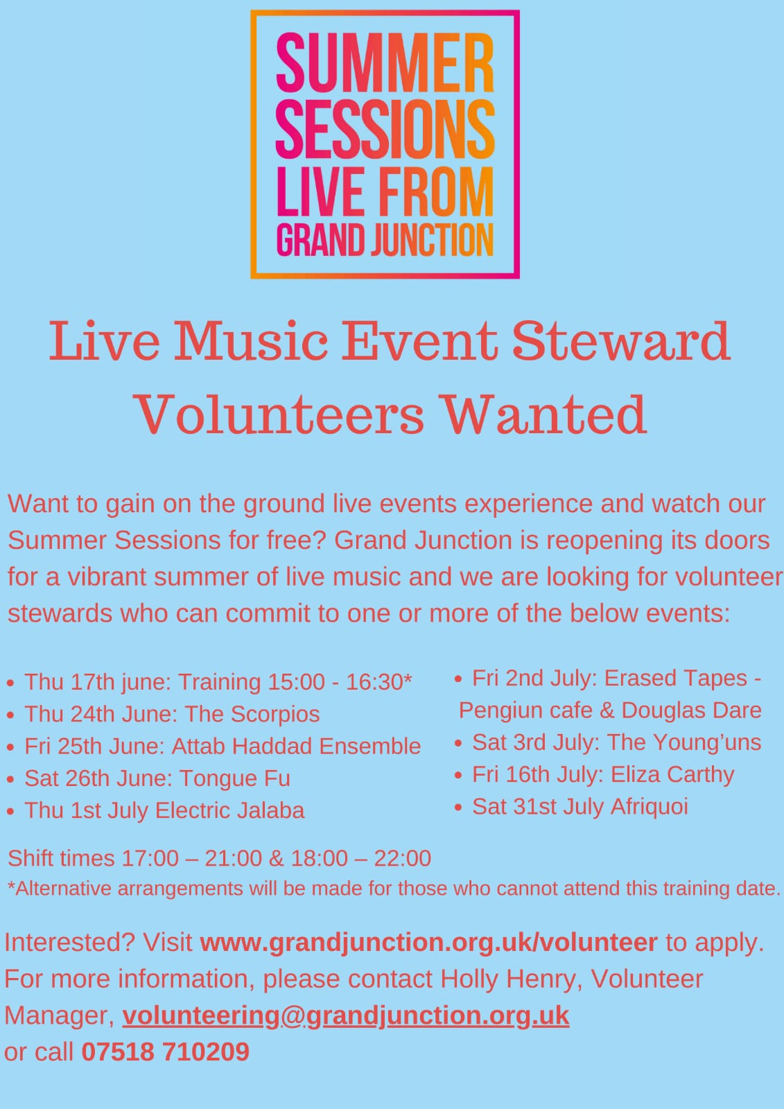 SUMMER SESSIONS LIVE FROM GRAND JUNCTION  Live Music Event Steward Volunteers Wanted  Want to gain on the ground live events experience and watch our Summer Sessions for free? Grand Junction is reopening it's doors for a vibrant summer of live music and we are looking for volunteer stewards who can commit to one or more of the below events:  - Thu 17th June: Training 15:00 - 16:30* Fri 2nd July Erased Tapes - Penguin cafe & Douglas Dare - Thu 24th June: The Scorpios  - Fri 25th June: Attab Haddad Ensemble Sat 3rd July The Young'uns - Sat 26th June: Tongue Fu Fri 16th July Eliza Carthy - Thu 1st July Electric Jalaba Sat 31st July Afriquoi  Shift times 17:00 — 21:00 & 18:00 — 22:00 *Alternative arrangements will be made for those who cannot attend this training date  Interested? Visit www.grandjunction.org uk/volunteer to apply For more information please contact Holly Henry, Volunteer Manager, volunteering@grandjunction.org uk or call 07518 710209