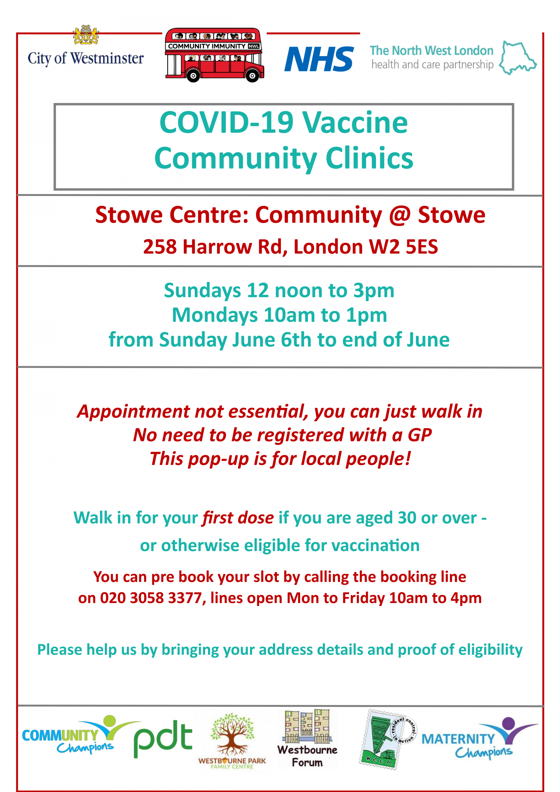 COVID-19 Vaccine Community Clinics  Stowe Centre: Community @ Stowe 258 Harrow Rd, London W2 5ES  Sundays 12 noon to 3pm Mondays 10am to 1pm from Sunday June 6th to end of June  Appointment not essential, you can just walk in No need to be registered with a GP  This pop-up is for local people!  Walk in for your first dose if you are aged 30 or over - or otherwise eligible for vaccination  You can pre book your slot by calling the booking line on 020 3058 3377, lines open Mon to Friday 10am to 4pm  Please help us by bringing your address details and proof of eligibility