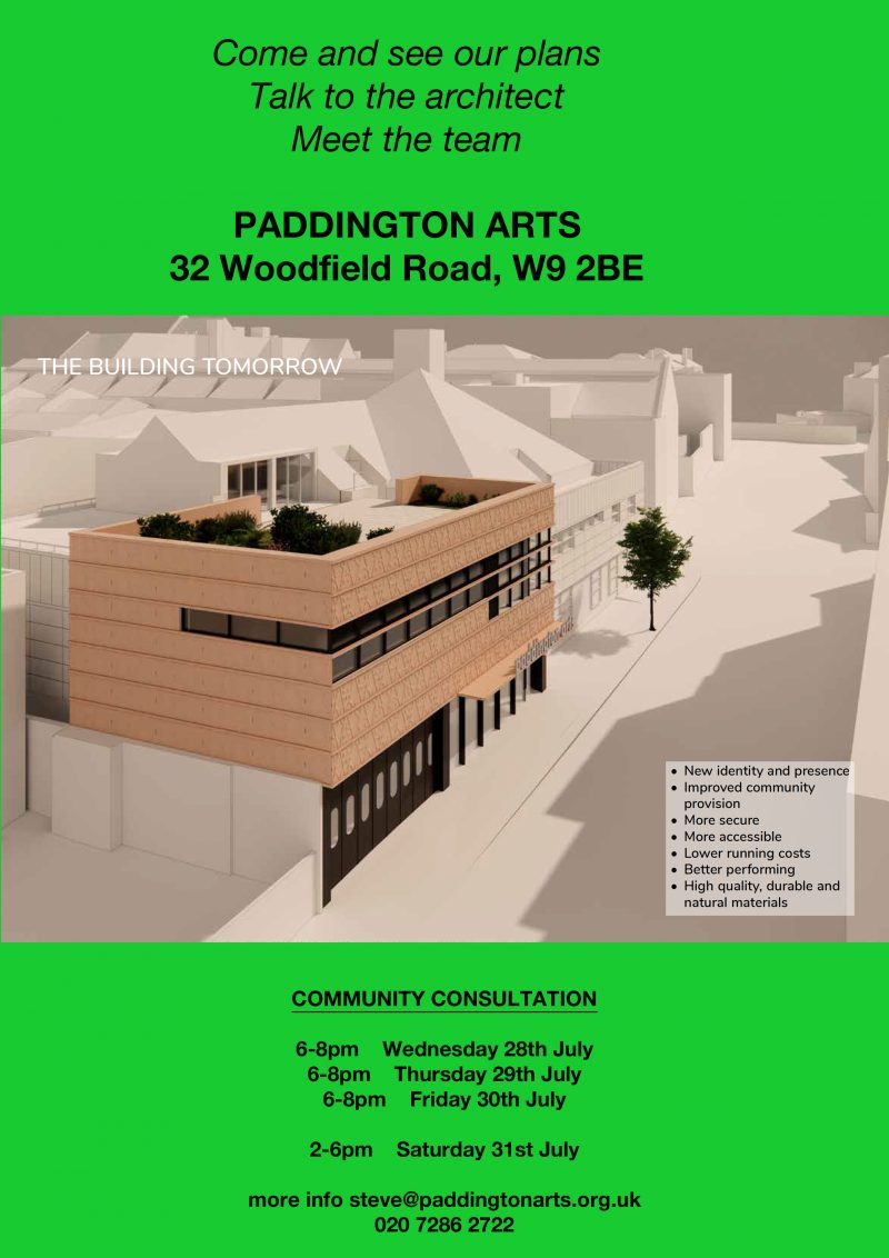 Come and see our plans Talk to the architect Meet the team PADDINGTON ARTS 32 Woodfield Road, W9 2BE COMMUNITY CONSULTATION 6 - 8 pm Wednesday 28th July 6 - 8 pm Thursday 29th July 6 - 8 pm Friday 30th July 2 - 6 pm Saturday 31st July more info steve@paddingtonarts.org.uk 020 7286 2722 New identity and presence Improved community provision More secure More accessible Lower running costs Better performing High quality, durable and natural materials