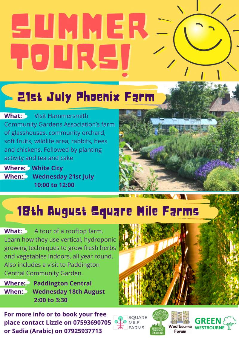 Summer Farm Tours! 21st July Phoenix Farm What: Visit Hammersmith Community Garden Association's farm of glasshouses, community orchard, soft fruits, wildlife area, rabbits, bees and chickens. Followed by planting activity and tea and cake Where: White City When: Wednesday 21st July 10:00 to 12:00 For more info to to book your free place contact Lizzie on 07593 690 705 or Sadia ( Arabic ) on 07925 937 713