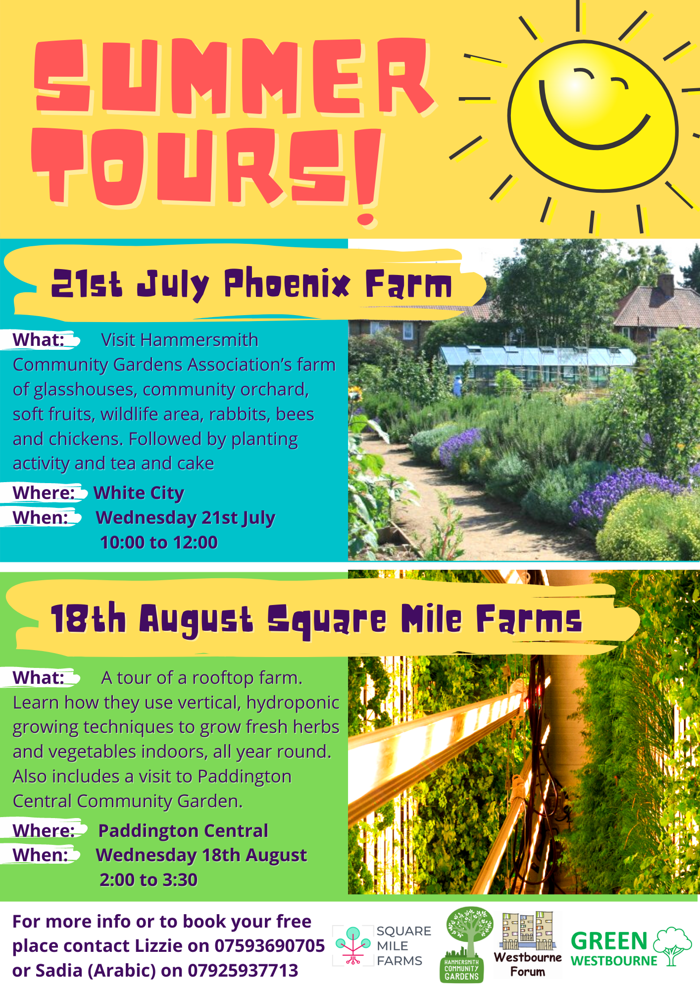 Summer Farm Tours!  21st July Phoenix Farm  What: Visit Hammersmith Community Garden Association's farm of glasshouses, community orchard, soft fruits, wildlife area, rabbits, bees and chickens. Followed by planting activity and tea and cake  Where: White City  When: Wednesday 21st July 10:00 to 12:00   18th August Square Mile Farms  What: A tour of a rooftop farm. Learn how they use vertical, hydroponic growing techniques to grow fresh herbs and vegetables indoors, all year round. Also includes a visit to Paddington Central Community Garden.  Where: Paddington Central  When: Wednesday 18th August 2:00 tp 3:30  For more info to to book your free place contact Lizzie on 07593 690 705 or Sadia ( Arabic ) on 07925 937 713