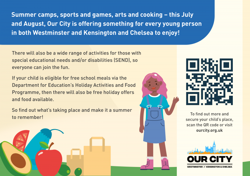 Summer camps, sports and games, arts and cooking - this July and August, Our City is offering something for every young person in both Westminster and Kensington and Chelsea to enjoy!  There will also be a wide range of activities for those with special educational needs and/or disabilities (SEND), so everyone can join the fun.  if your child is eligible for free school meals via the Department for Education's Holiday Activities and Food Programme, then there will also be free holiday offers and food available.  So find out what's taking place and make it a summer. to remember  To find out more and secure your child's place, scan the QR code or visit ourcity.org.uk