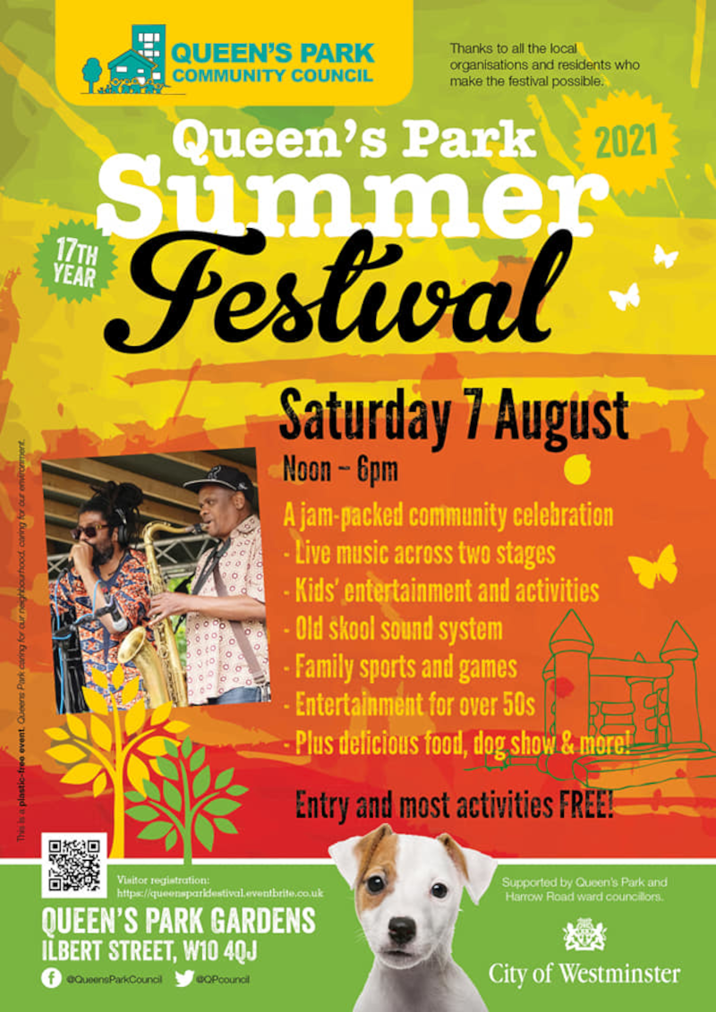 QUEEN'S PARK COMMUNITY COUNCIL Thanks to all the local organisations and residents who make the festival possible Queen's Park 2021 Summer Festival Saturday 7 August Noon - 6pm A jam-packed community celebration - Live music across two stages -Kids' entertainment and activities - Old skool sound system - Family sports and games - Entertainment for over 50s - Plus delicious food, dog show & more! Entry and most activities FREE! Visitor registrationn: https://queensparkfestival.eventbrite.co.uk Queen's Park Gardens, Ilbert Street W10 4QJ Facebook: @QueensParkCouncil Twitter @QPcouncil Supported by Queen's Park and Harrow Road ward councilors City of Westminster