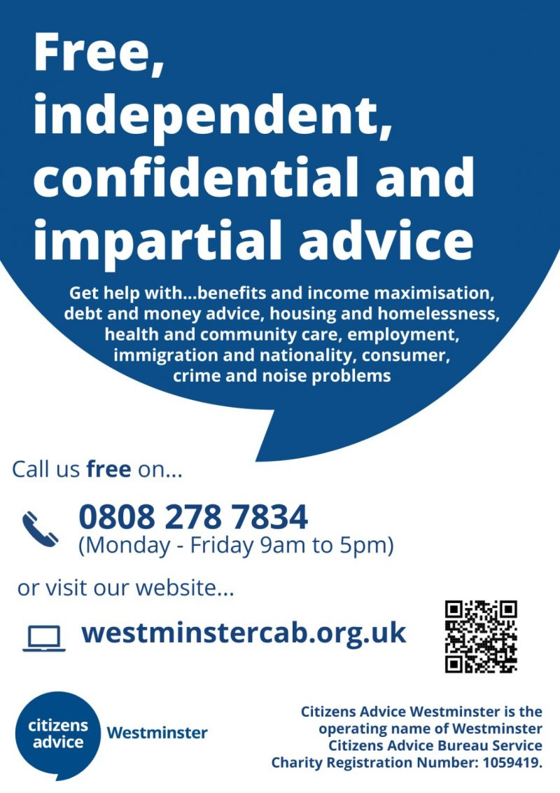 Free independent, confidential and impartial advice  Get help with... benefits and income maximisation, debt and money advice, housing and homelessness, health and community care, employment, immigration and nationality, consumber, crime and noise problems  Call us free on 0808 278 7834 ( Monday - Friday 9 am to 5 pm )  Or visit our website https://westminstercab.org.uk  Citizens Advice Westminster is the operating name of Westminster Citizens Advice Bureau Service Charity Registration Number: 10059419