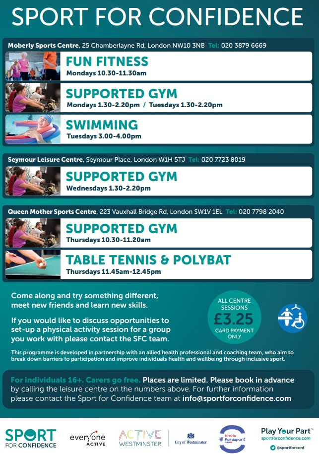 SPORT FOR CONFIDENCE Moberly Sports Centre, 25 Chamberlayne Rd. London NWl0 3NB Tel: 020 3879 6669 Fun Fitness Mmday 10.30 - 11.30 am Supported Gym Mondays 1.30 - 2.20 pm Tuesday 1.30 - 2.20 Swimming Tuesday 3.00 - 4.00 pm Seymour Leisure Centre, Seymour Place. London W1H STJ Tel: 020 7723 8019 Supported Gym Wednesdays 1.30 - 2.20 pm Queen Mother Sports Centre, 223 Vauxhall Bridge Road London SW1V 1EL Tel: 020 77988 2040 Supported Gym Thursdays 10.30 - 11.20 am Table Tennis and Polybat Thursdays 11.45 am - 12.45 pm Come along and try something different, meet new friends and learn new skills All Centre Sessions £3.25 Card Payment Only If you would like to discuss opportunities to set~up a physical activity session for a group you work with please contact the SFC team. This programme is developed in partnership with an allied health professional and coaching team. who aim to break down barriers to participation and improve individuals health and wellbeing through inclusive sport. For individuals 16+. Carers go free. Places are limited. Please book in advance by calling the leisure centre on the numbers above. For further information please contact the Sport for Conficlence team at info@sportforconfidence.com